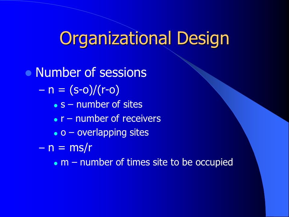Organizational Design Number of sessions – n = (s-o)/(r-o) s – number of sites r – number of receivers o – overlapping sites – n = ms/r m – number of times site to be occupied