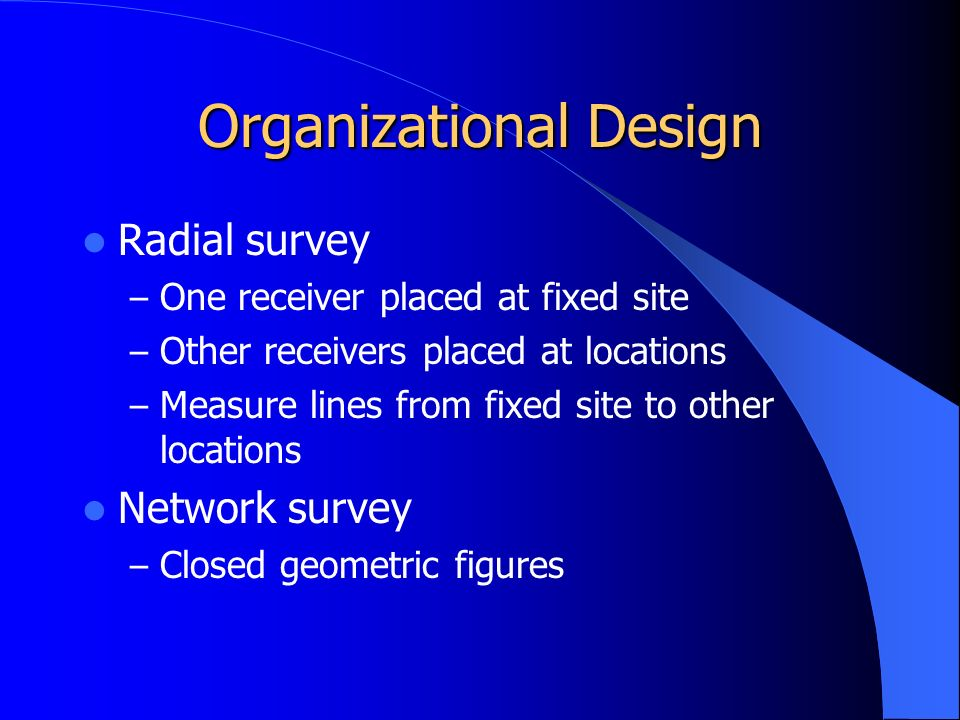 Organizational Design Radial survey – One receiver placed at fixed site – Other receivers placed at locations – Measure lines from fixed site to other locations Network survey – Closed geometric figures