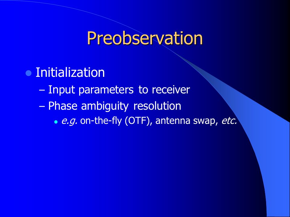 Preobservation Initialization – Input parameters to receiver – Phase ambiguity resolution e.g.