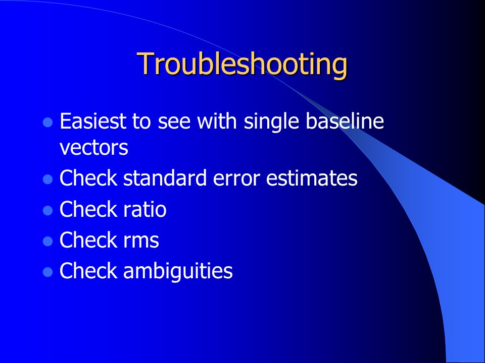 Troubleshooting Easiest to see with single baseline vectors Check standard error estimates Check ratio Check rms Check ambiguities