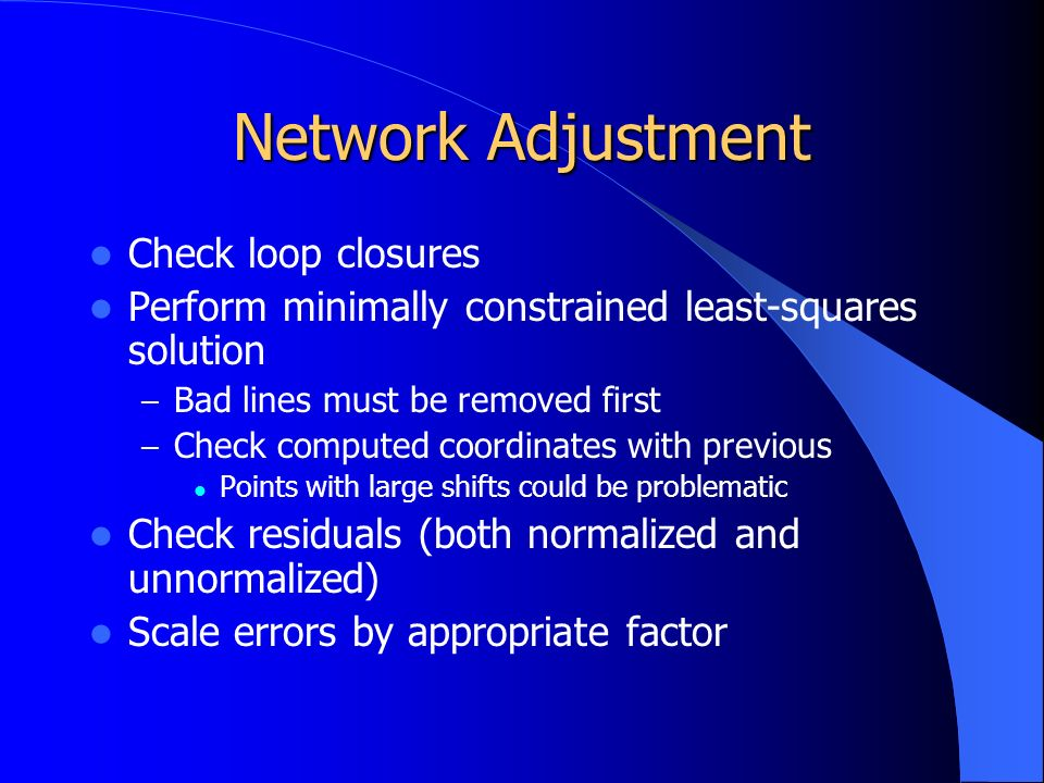 Network Adjustment Check loop closures Perform minimally constrained least-squares solution – Bad lines must be removed first – Check computed coordinates with previous Points with large shifts could be problematic Check residuals (both normalized and unnormalized) Scale errors by appropriate factor