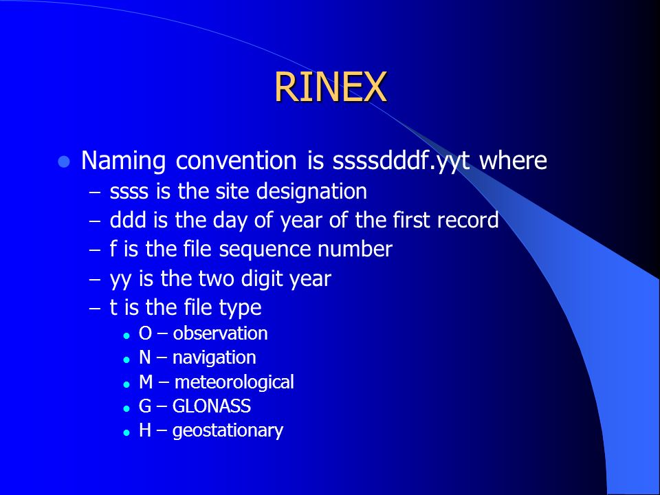 RINEX Naming convention is ssssdddf.yyt where – ssss is the site designation – ddd is the day of year of the first record – f is the file sequence number – yy is the two digit year – t is the file type O – observation N – navigation M – meteorological G – GLONASS H – geostationary