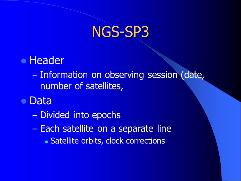 NGS-SP3 Header – Information on observing session (date, number of satellites, Data – Divided into epochs – Each satellite on a separate line Satellite orbits, clock corrections