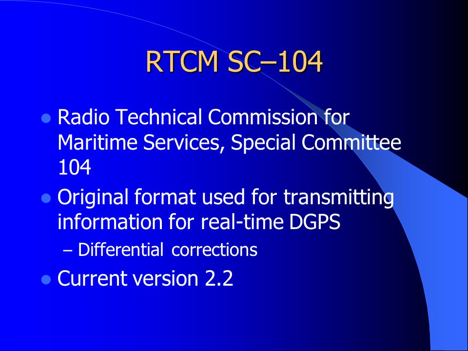 RTCM SC–104 Radio Technical Commission for Maritime Services, Special Committee 104 Original format used for transmitting information for real-time DGPS – Differential corrections Current version 2.2