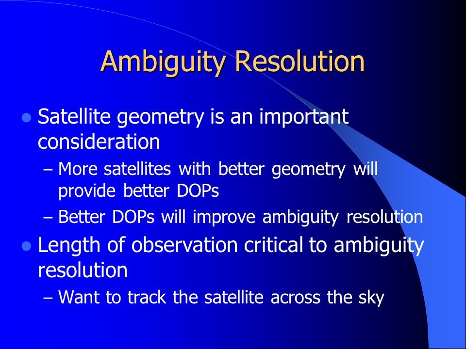 Ambiguity Resolution Satellite geometry is an important consideration – More satellites with better geometry will provide better DOPs – Better DOPs will improve ambiguity resolution Length of observation critical to ambiguity resolution – Want to track the satellite across the sky