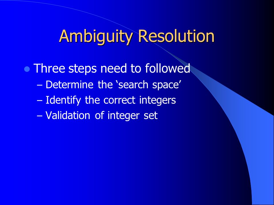 Ambiguity Resolution Three steps need to followed – Determine the 'search space' – Identify the correct integers – Validation of integer set