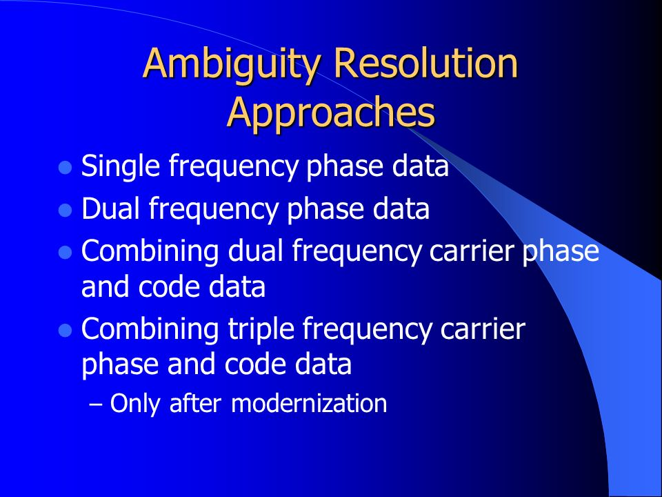 Ambiguity Resolution Approaches Single frequency phase data Dual frequency phase data Combining dual frequency carrier phase and code data Combining triple frequency carrier phase and code data – Only after modernization