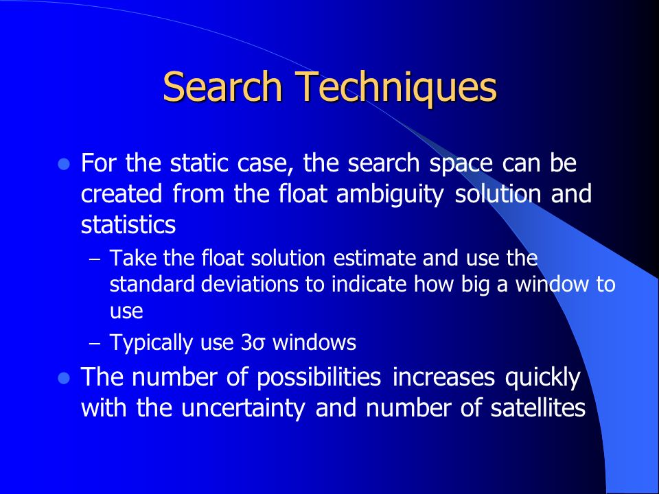 Search Techniques For the static case, the search space can be created from the float ambiguity solution and statistics – Take the float solution estimate and use the standard deviations to indicate how big a window to use – Typically use 3σ windows The number of possibilities increases quickly with the uncertainty and number of satellites