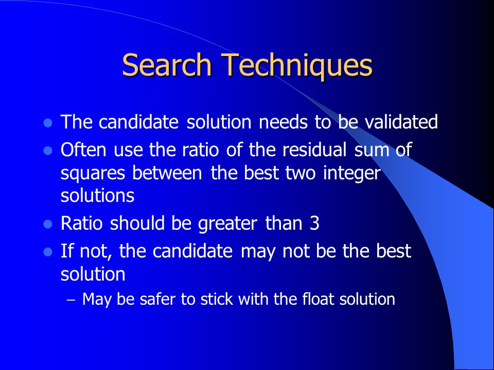 Search Techniques The candidate solution needs to be validated Often use the ratio of the residual sum of squares between the best two integer solutions Ratio should be greater than 3 If not, the candidate may not be the best solution – May be safer to stick with the float solution
