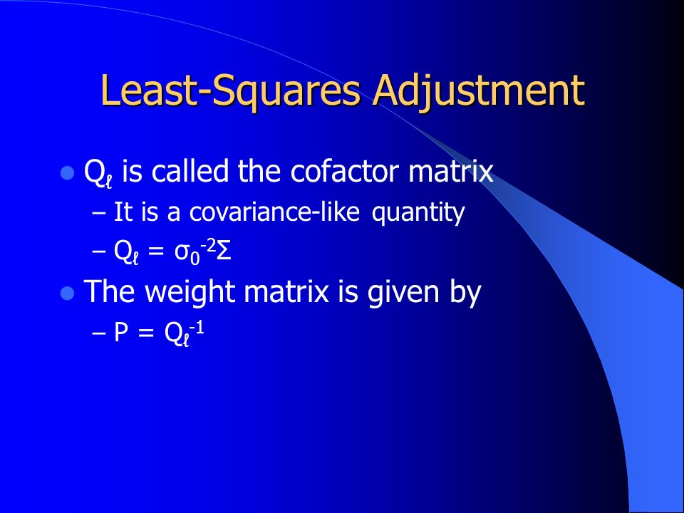 Least-Squares Adjustment Q ℓ is called the cofactor matrix – It is a covariance-like quantity – Q ℓ = σ 0 -2 Σ The weight matrix is given by – P = Q ℓ -1