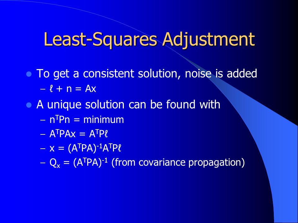Least-Squares Adjustment To get a consistent solution, noise is added – ℓ + n = Ax A unique solution can be found with – n T Pn = minimum – A T PAx = A T Pℓ – x = (A T PA) -1 A T Pℓ – Q x = (A T PA) -1 (from covariance propagation)