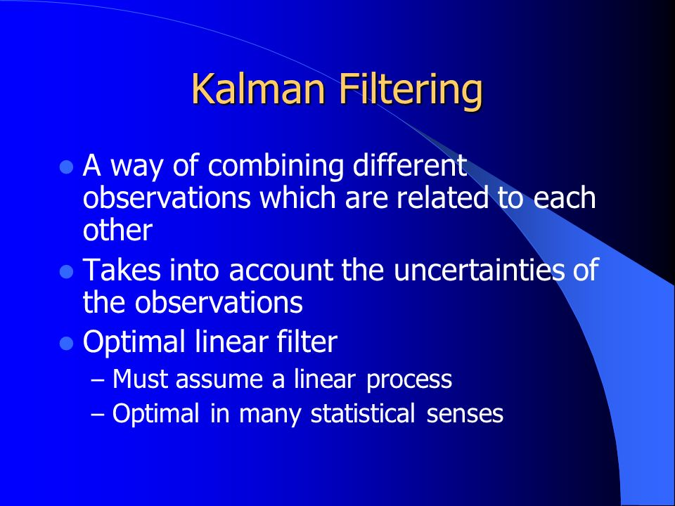 Kalman Filtering A way of combining different observations which are related to each other Takes into account the uncertainties of the observations Optimal linear filter – Must assume a linear process – Optimal in many statistical senses