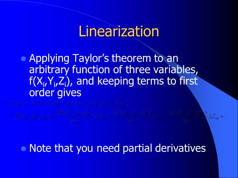 Linearization Applying Taylor's theorem to an arbitrary function of three variables, f(X i,Y i,Z i ), and keeping terms to first order gives Note that you need partial derivatives