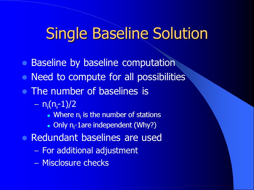 Single Baseline Solution Baseline by baseline computation Need to compute for all possibilities The number of baselines is – n i (n i -1)/2 Where n i is the number of stations Only n i -1are independent (Why ) Redundant baselines are used – For additional adjustment – Misclosure checks