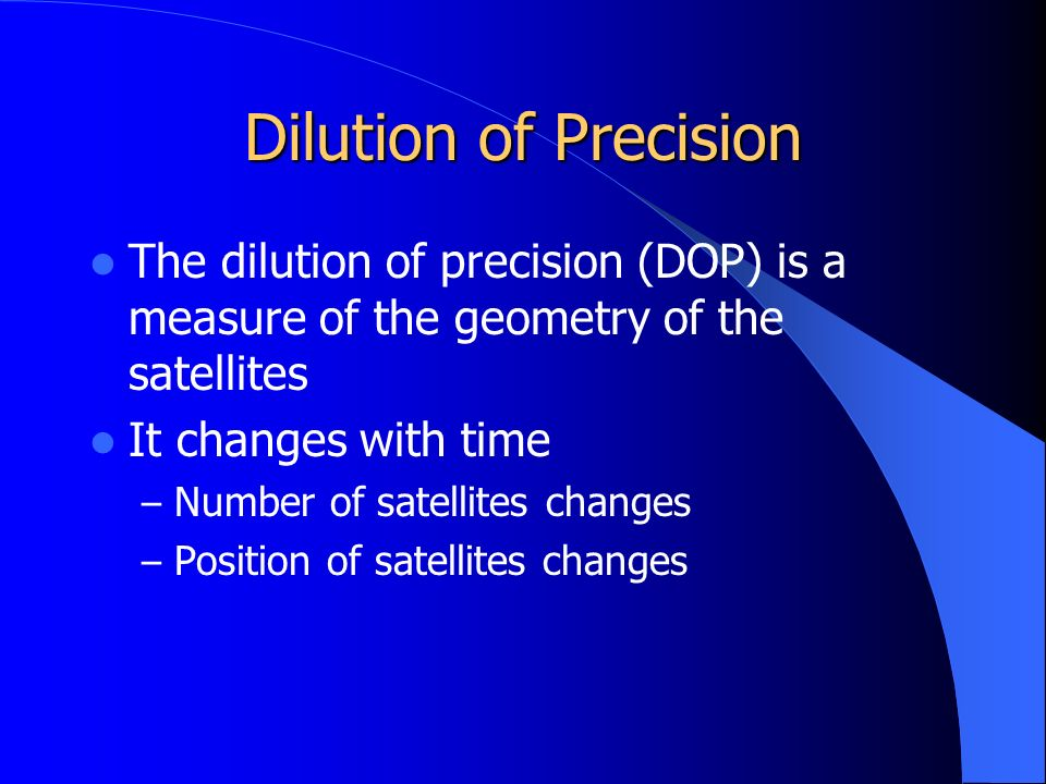 Dilution of Precision The dilution of precision (DOP) is a measure of the geometry of the satellites It changes with time – Number of satellites changes – Position of satellites changes