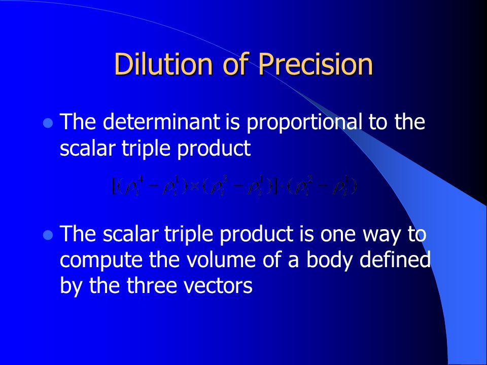 Dilution of Precision The determinant is proportional to the scalar triple product The scalar triple product is one way to compute the volume of a body defined by the three vectors