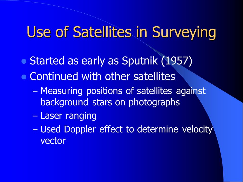 Use of Satellites in Surveying Started as early as Sputnik (1957) Continued with other satellites – Measuring positions of satellites against background stars on photographs – Laser ranging – Used Doppler effect to determine velocity vector