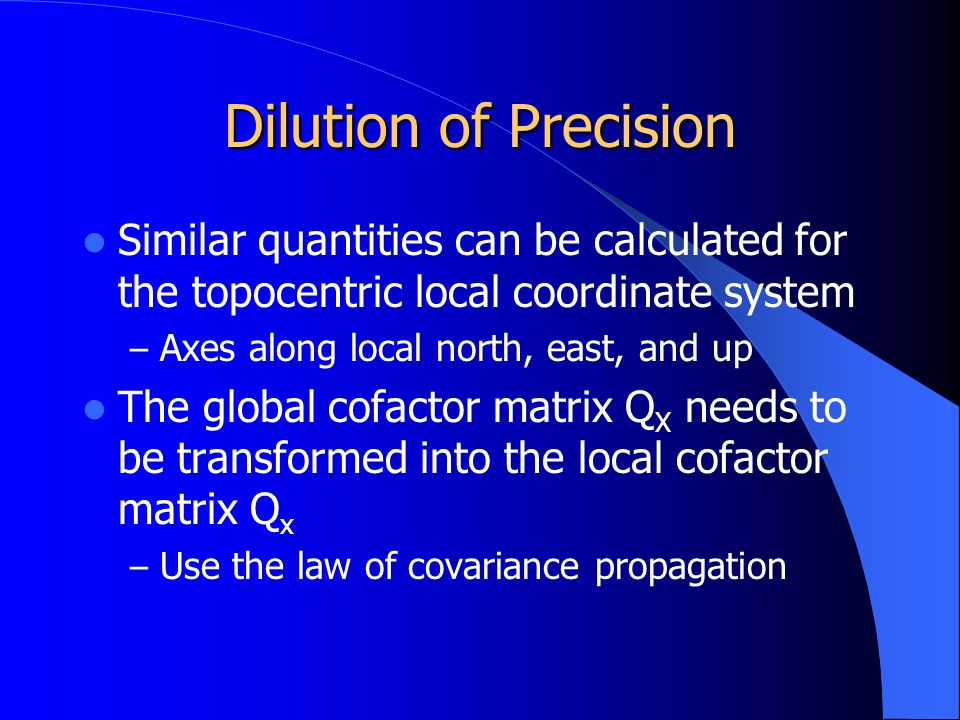 Dilution of Precision Similar quantities can be calculated for the topocentric local coordinate system – Axes along local north, east, and up The global cofactor matrix Q X needs to be transformed into the local cofactor matrix Q x – Use the law of covariance propagation