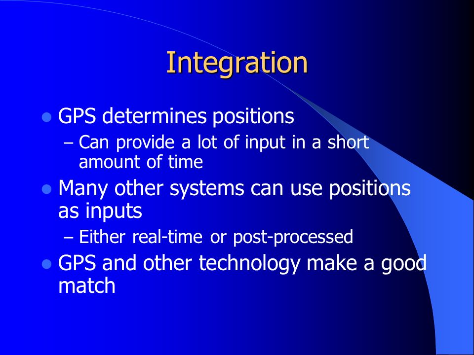 Integration GPS determines positions – Can provide a lot of input in a short amount of time Many other systems can use positions as inputs – Either real-time or post-processed GPS and other technology make a good match