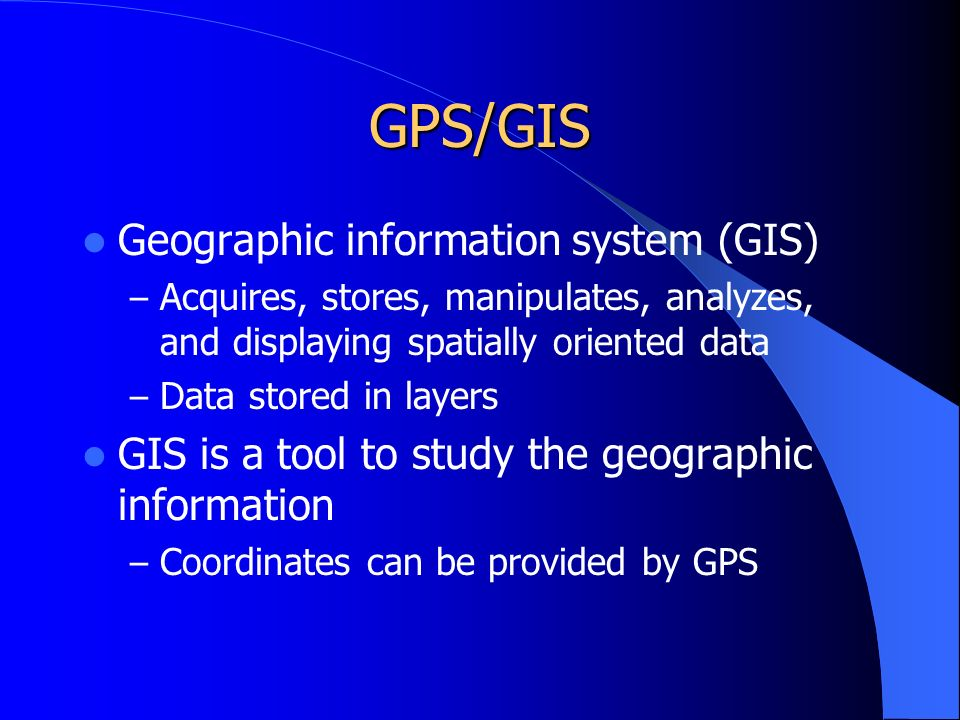 GPS/GIS Geographic information system (GIS) – Acquires, stores, manipulates, analyzes, and displaying spatially oriented data – Data stored in layers GIS is a tool to study the geographic information – Coordinates can be provided by GPS