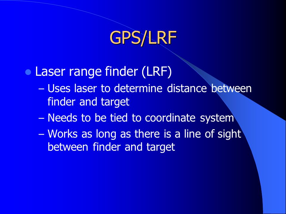 GPS/LRF Laser range finder (LRF) – Uses laser to determine distance between finder and target – Needs to be tied to coordinate system – Works as long as there is a line of sight between finder and target