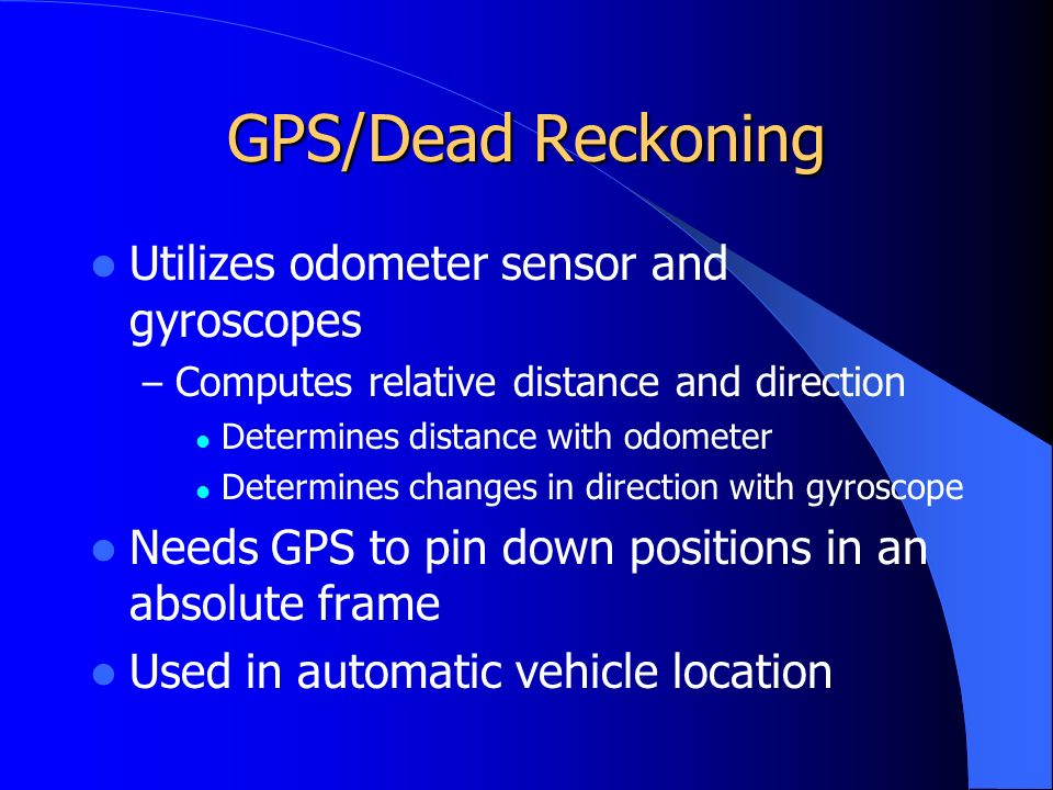 GPS/Dead Reckoning Utilizes odometer sensor and gyroscopes – Computes relative distance and direction Determines distance with odometer Determines changes in direction with gyroscope Needs GPS to pin down positions in an absolute frame Used in automatic vehicle location