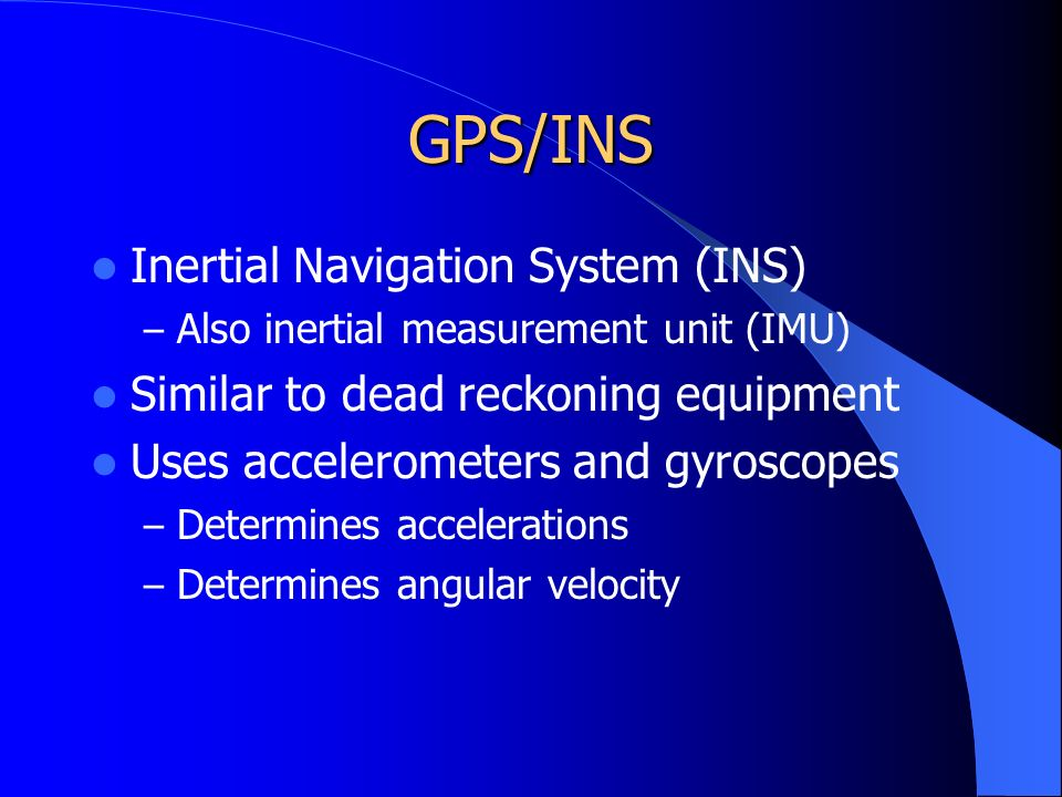 GPS/INS Inertial Navigation System (INS) – Also inertial measurement unit (IMU) Similar to dead reckoning equipment Uses accelerometers and gyroscopes – Determines accelerations – Determines angular velocity
