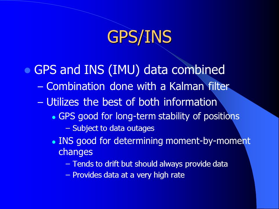 GPS/INS GPS and INS (IMU) data combined – Combination done with a Kalman filter – Utilizes the best of both information GPS good for long-term stability of positions –Subject to data outages INS good for determining moment-by-moment changes –Tends to drift but should always provide data –Provides data at a very high rate