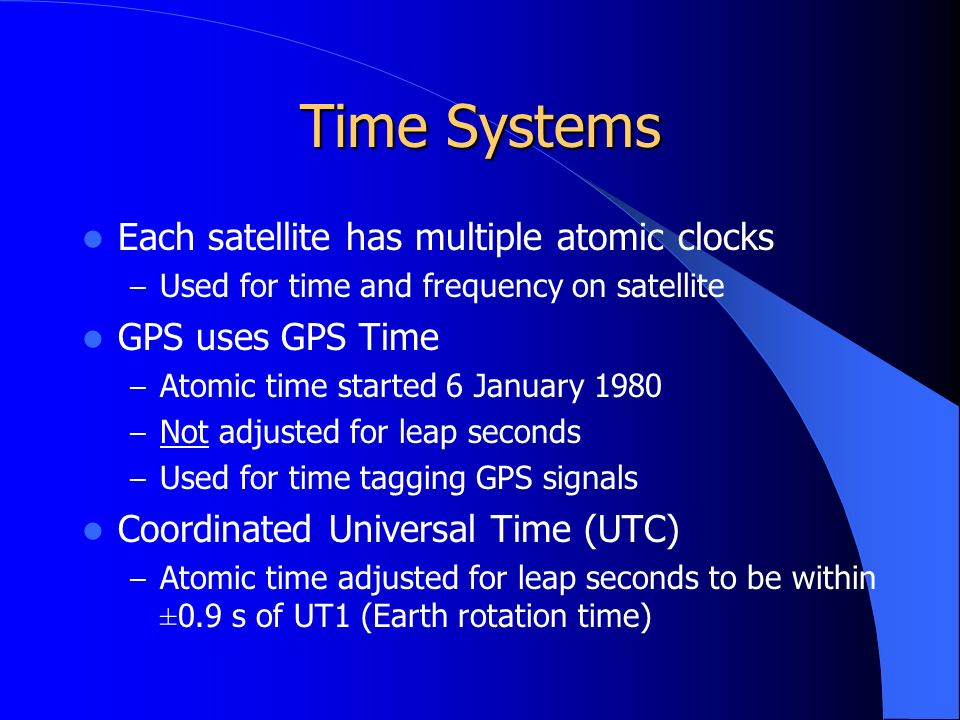 Time Systems Each satellite has multiple atomic clocks – Used for time and frequency on satellite GPS uses GPS Time – Atomic time started 6 January 1980 – Not adjusted for leap seconds – Used for time tagging GPS signals Coordinated Universal Time (UTC) – Atomic time adjusted for leap seconds to be within ±0.9 s of UT1 (Earth rotation time)