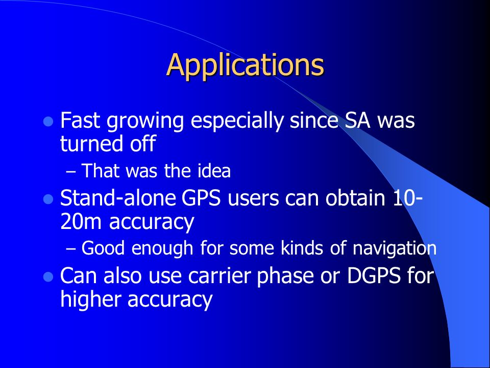 Applications Fast growing especially since SA was turned off – That was the idea Stand-alone GPS users can obtain 10- 20m accuracy – Good enough for some kinds of navigation Can also use carrier phase or DGPS for higher accuracy
