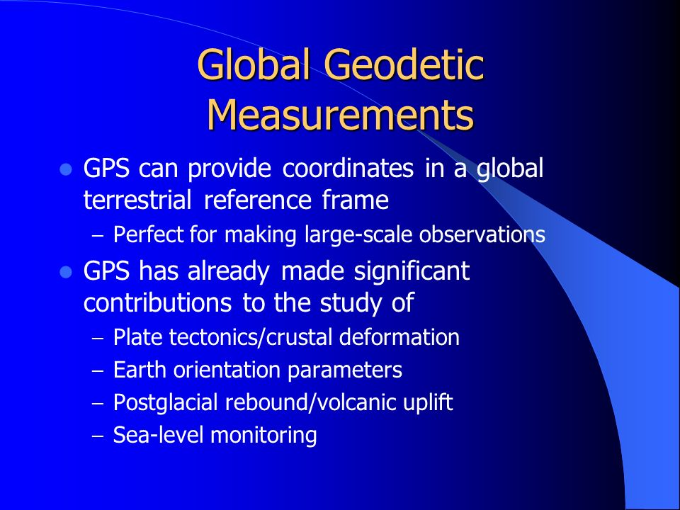 Global Geodetic Measurements GPS can provide coordinates in a global terrestrial reference frame – Perfect for making large-scale observations GPS has already made significant contributions to the study of – Plate tectonics/crustal deformation – Earth orientation parameters – Postglacial rebound/volcanic uplift – Sea-level monitoring