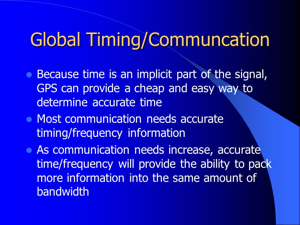 Global Timing/Communcation Because time is an implicit part of the signal, GPS can provide a cheap and easy way to determine accurate time Most communication needs accurate timing/frequency information As communication needs increase, accurate time/frequency will provide the ability to pack more information into the same amount of bandwidth