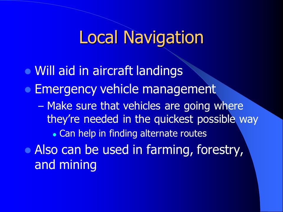 Local Navigation Will aid in aircraft landings Emergency vehicle management – Make sure that vehicles are going where they're needed in the quickest possible way Can help in finding alternate routes Also can be used in farming, forestry, and mining