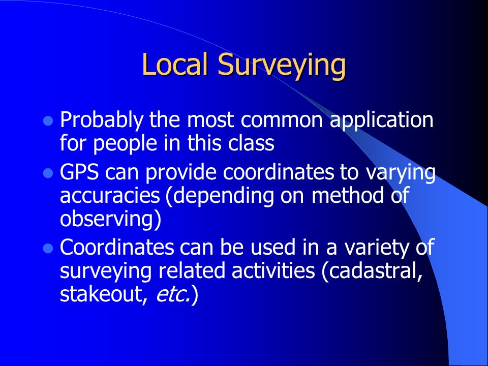 Local Surveying Probably the most common application for people in this class GPS can provide coordinates to varying accuracies (depending on method of observing) Coordinates can be used in a variety of surveying related activities (cadastral, stakeout, etc.)