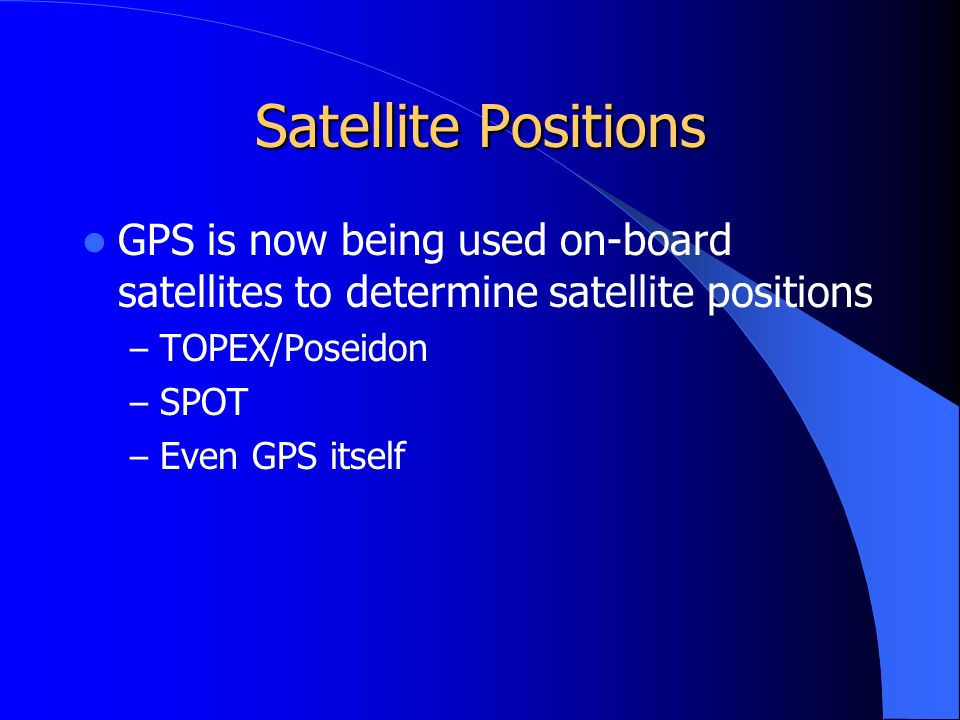 Satellite Positions GPS is now being used on-board satellites to determine satellite positions – TOPEX/Poseidon – SPOT – Even GPS itself