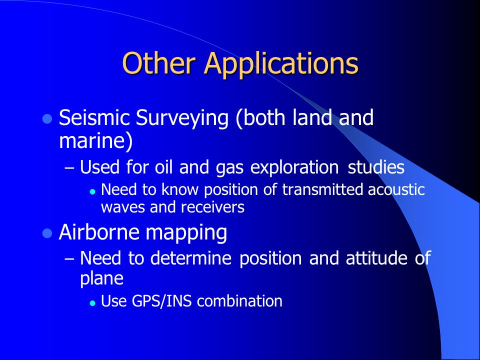 Other Applications Seismic Surveying (both land and marine) – Used for oil and gas exploration studies Need to know position of transmitted acoustic waves and receivers Airborne mapping – Need to determine position and attitude of plane Use GPS/INS combination
