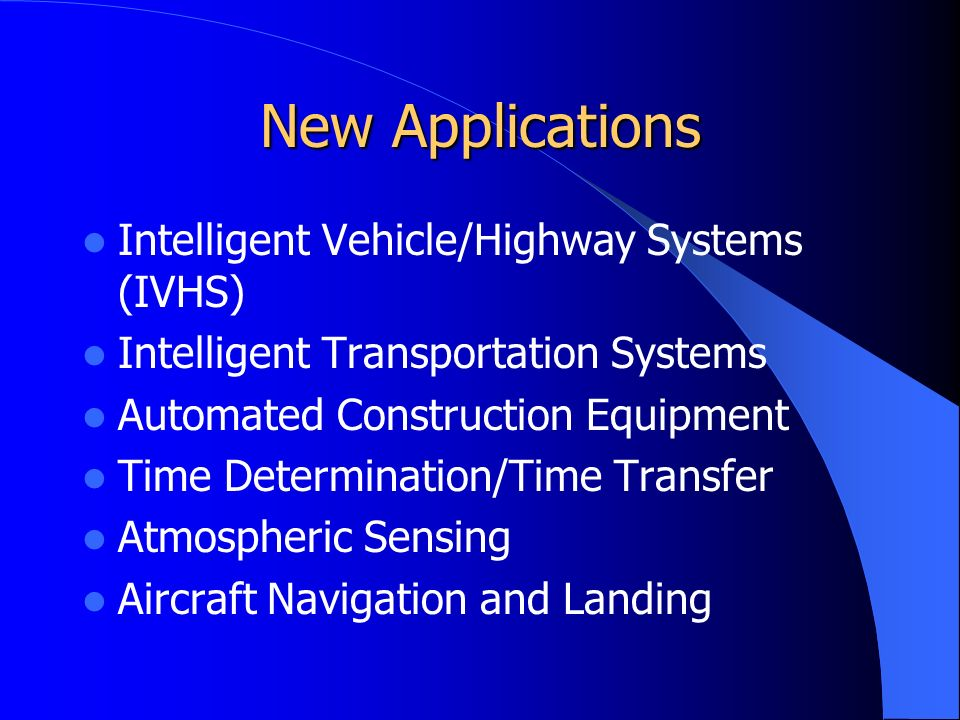 New Applications Intelligent Vehicle/Highway Systems (IVHS) Intelligent Transportation Systems Automated Construction Equipment Time Determination/Time Transfer Atmospheric Sensing Aircraft Navigation and Landing