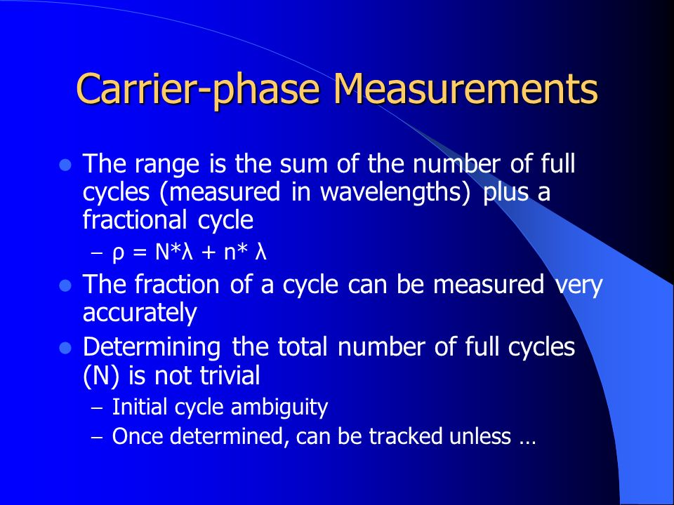 Carrier-phase Measurements The range is the sum of the number of full cycles (measured in wavelengths) plus a fractional cycle – ρ = N*λ + n* λ The fraction of a cycle can be measured very accurately Determining the total number of full cycles (N) is not trivial – Initial cycle ambiguity – Once determined, can be tracked unless …