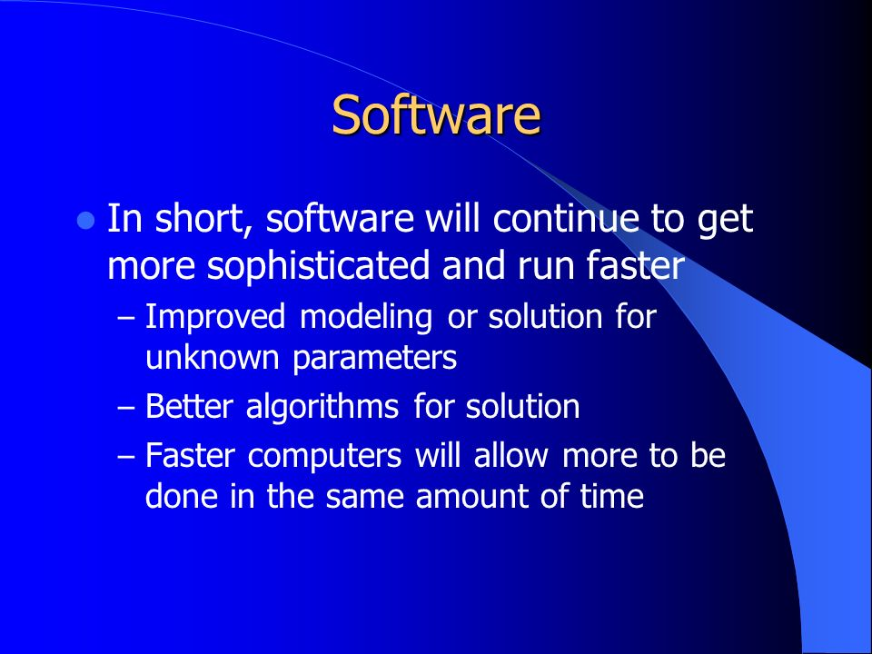 Software In short, software will continue to get more sophisticated and run faster – Improved modeling or solution for unknown parameters – Better algorithms for solution – Faster computers will allow more to be done in the same amount of time