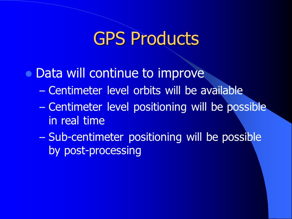 GPS Products Data will continue to improve – Centimeter level orbits will be available – Centimeter level positioning will be possible in real time – Sub-centimeter positioning will be possible by post-processing