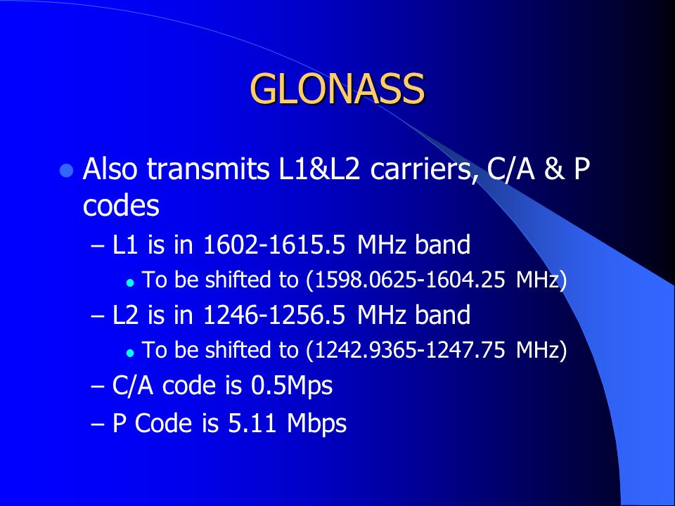 GLONASS Also transmits L1&L2 carriers, C/A & P codes – L1 is in 1602-1615.5 MHz band To be shifted to (1598.0625-1604.25 MHz) – L2 is in 1246-1256.5 MHz band To be shifted to (1242.9365-1247.75 MHz) – C/A code is 0.5Mps – P Code is 5.11 Mbps