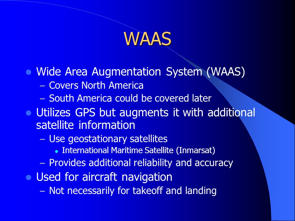 WAAS Wide Area Augmentation System (WAAS) – Covers North America – South America could be covered later Utilizes GPS but augments it with additional satellite information – Use geostationary satellites International Maritime Satellite (Inmarsat) – Provides additional reliability and accuracy Used for aircraft navigation – Not necessarily for takeoff and landing
