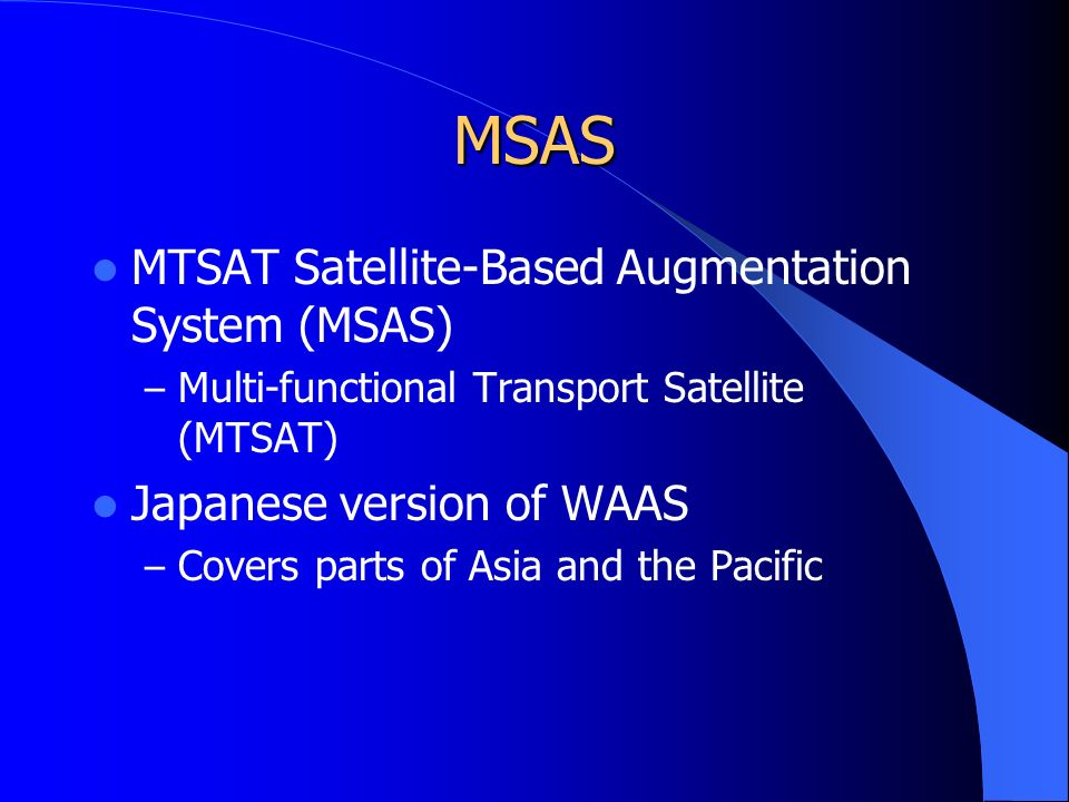 MSAS MTSAT Satellite-Based Augmentation System (MSAS) – Multi-functional Transport Satellite (MTSAT) Japanese version of WAAS – Covers parts of Asia and the Pacific