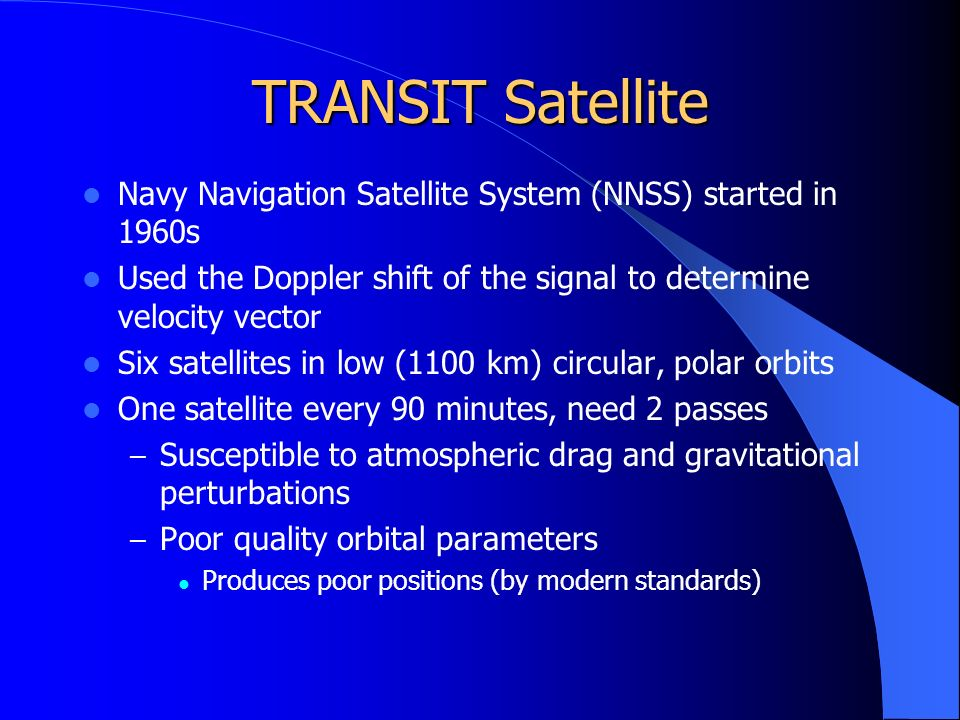 TRANSIT Satellite Navy Navigation Satellite System (NNSS) started in 1960s Used the Doppler shift of the signal to determine velocity vector Six satellites in low (1100 km) circular, polar orbits One satellite every 90 minutes, need 2 passes – Susceptible to atmospheric drag and gravitational perturbations – Poor quality orbital parameters Produces poor positions (by modern standards)