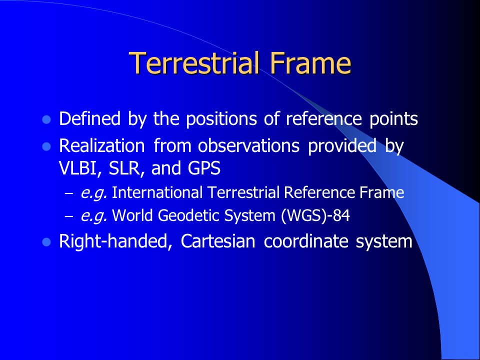 Terrestrial Frame Defined by the positions of reference points Realization from observations provided by VLBI, SLR, and GPS – e.g.