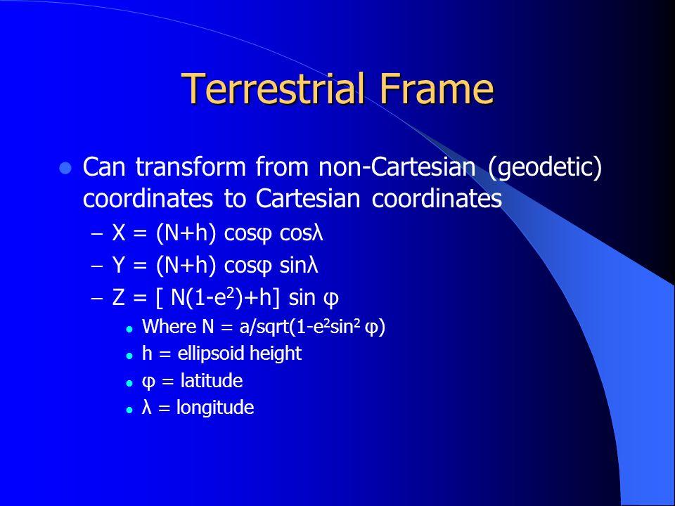 Terrestrial Frame Can transform from non-Cartesian (geodetic) coordinates to Cartesian coordinates – X = (N+h) cosφ cosλ – Y = (N+h) cosφ sinλ – Z = [ N(1-e 2 )+h] sin φ Where N = a/sqrt(1-e 2 sin 2 φ) h = ellipsoid height φ = latitude λ = longitude