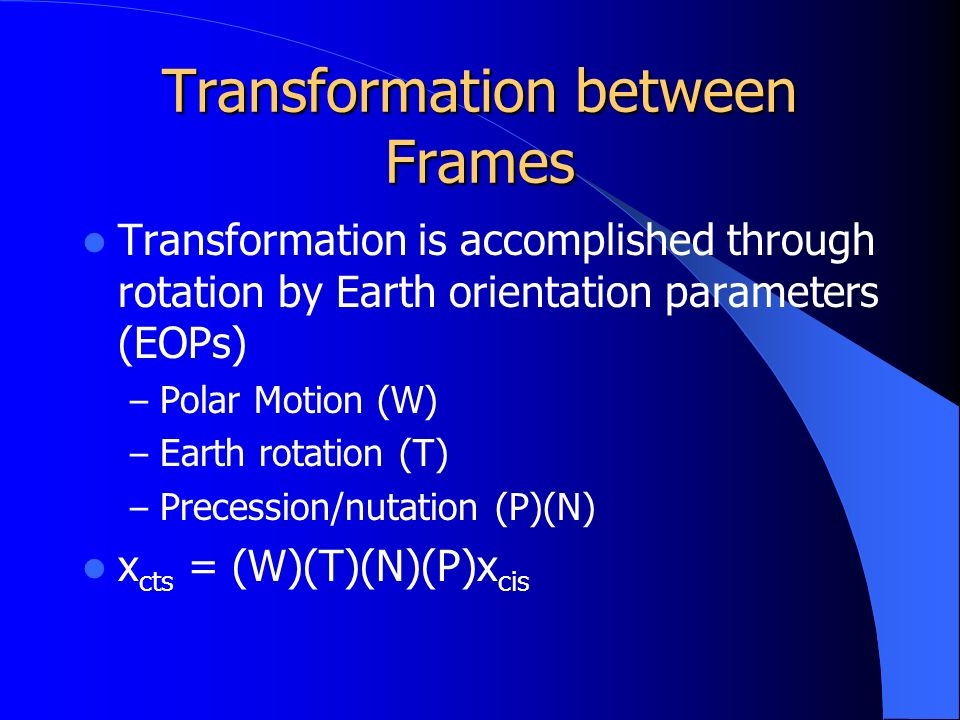Transformation between Frames Transformation is accomplished through rotation by Earth orientation parameters (EOPs) – Polar Motion (W) – Earth rotation (T) – Precession/nutation (P)(N) x cts = (W)(T)(N)(P)x cis