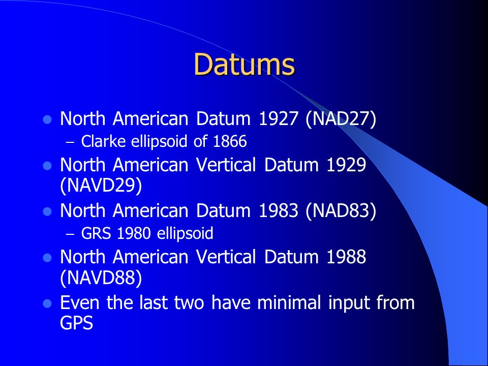 Datums North American Datum 1927 (NAD27) – Clarke ellipsoid of 1866 North American Vertical Datum 1929 (NAVD29) North American Datum 1983 (NAD83) – GRS 1980 ellipsoid North American Vertical Datum 1988 (NAVD88) Even the last two have minimal input from GPS