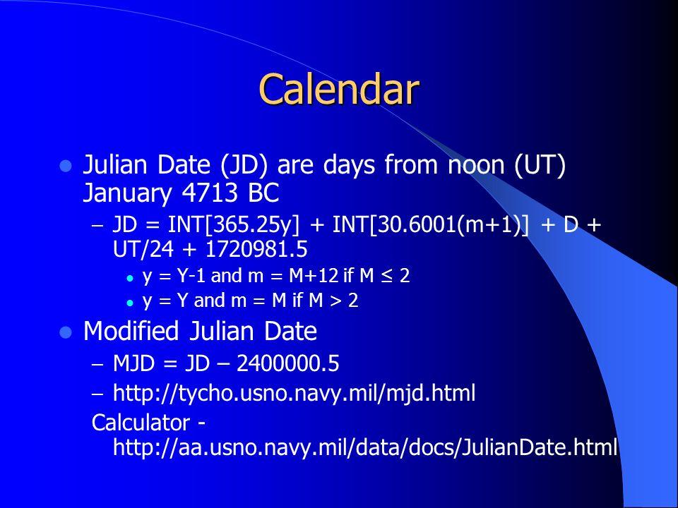 Calendar Julian Date (JD) are days from noon (UT) January 4713 BC – JD = INT[365.25y] + INT[30.6001(m+1)] + D + UT/24 + 1720981.5 y = Y-1 and m = M+12 if M ≤ 2 y = Y and m = M if M > 2 Modified Julian Date – MJD = JD – 2400000.5 – http://tycho.usno.navy.mil/mjd.html Calculator - http://aa.usno.navy.mil/data/docs/JulianDate.html