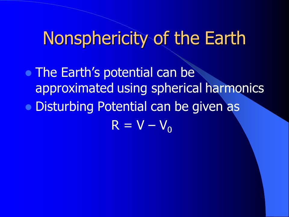 Nonsphericity of the Earth The Earth's potential can be approximated using spherical harmonics Disturbing Potential can be given as R = V – V 0